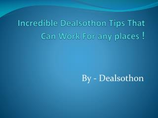 Incredible Dealsothon Tips That Can Work For any places !
