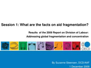 Session 1: What are the facts on aid fragmentation   Results  of the 2009 Report on Division of Labour:  Addressing glob