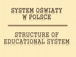 SYSTEM OSWIATY  W POLSCE     STRUCTURE OF EDUCATIONAL SYSTEM