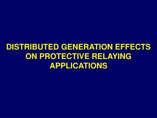 DISTRIBUTED GENERATION EFFECTS ON PROTECTIVE RELAYING APPLICATIONS