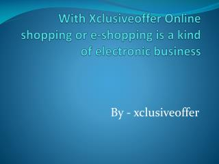 With Xclusiveoffer Online shopping or e-shopping is a kind of electronic business