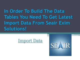 In Order To Build The Data Tables You Need To Get Latest Import Data From Seair Exim Solutions!