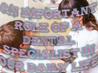 An Important Role of a Dental Specialist in Our Daily Life
