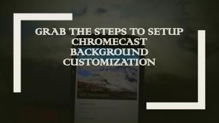 Setup chromecast background customization call 1 844-305-0087