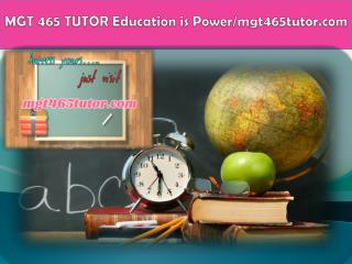 MGT 465 TUTOR Education is Power/mgt465tutor.com