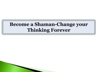 Become a Shaman-Change your Thinking Forever