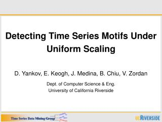 Detecting Time Series Motifs Under  Uniform Scaling   D. Yankov, E. Keogh, J. Medina, B. Chiu, V. Zordan  Dept. of Compu