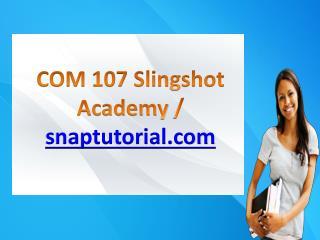 COM 107 Slingshot Academy / snaptutorial.com