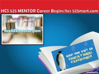 HCS 525 MENTOR Career Begins/hcs 525mart.com