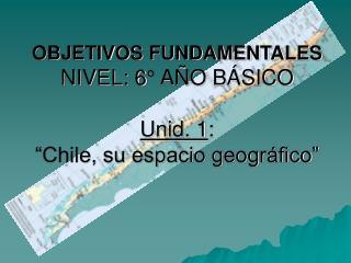 OBJETIVOS FUNDAMENTALES NIVEL: 6  A O B SICO  Unid. 1:  Chile, su espacio geogr fico