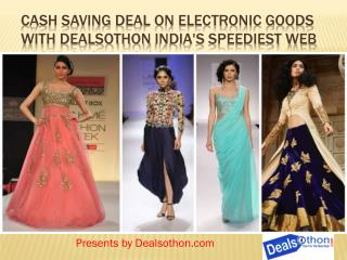 Cash Saving Deal on Electronic Goods with Dealsothon India's speediest web Based Shopping Goal