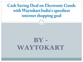 Cash Saving Deal on Electronic Goods with Waytokart India's speediest internet shopping goal