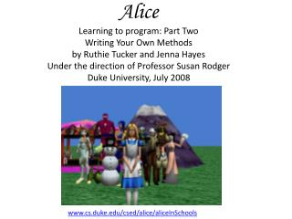 Alice Learning to program: Part Two Writing Your Own Methods by Ruthie Tucker and Jenna Hayes Under the direction of Pro