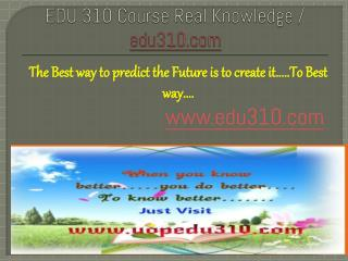 EDU 310 Course Real Knowledge / edu 310 dotcom