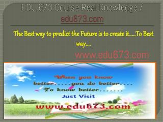 EDU 673 Course Real Knowledge / edu 673 dotcom