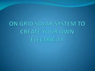 On Grid Solar System To Create Your Own Electricity