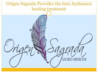 Origen Sagrada Provides the best Ayahuasca healing treatment