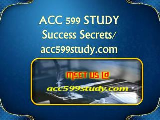 ACC 599 STUDY Success Secrets/ acc599study.com