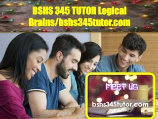 BSHS 345 TUTOR Logical Brains/bshs345tutor.com