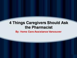 4 Things Caregivers Should Ask the Pharmacist