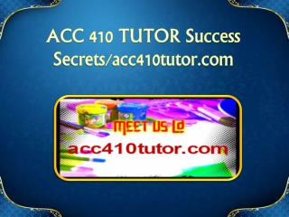 ACC 410 TUTOR Success Secrets/acc410tutor.com