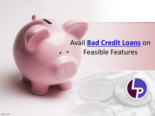 Avail Bad Credit Loans on Feasible Features