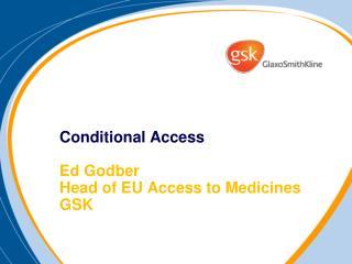 Conditional Access   Ed Godber Head of EU Access to Medicines GSK