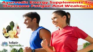 Ayurvedic Energy Supplements To Overcome Fatigue And Weakness