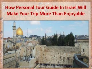 How Personal Tour Guide In Israel Will Make Your Trip More Than Enjoyable