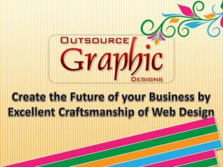 Create the Future of your Business by Excellent Craftsmanship of Web Design