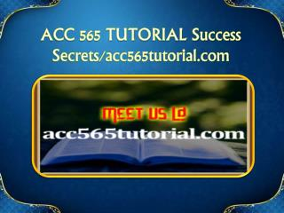 ACC 565 TUTORIAL Success Secrets/acc565tutorial.com