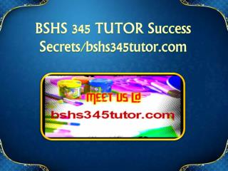 BSHS 345 TUTOR Success Secrets/bshs345tutor.com