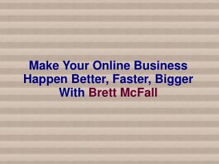 Make Your Online Business Happen Better, Faster, Bigger With Brett McFall