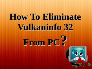 How To Eliminate Vulkaninfo 32 From PC?