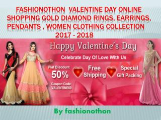 Fashionothon  Valentine day Online Shopping Gold Diamond Rings, Earrings, Pendants , Women clothing collection 2017