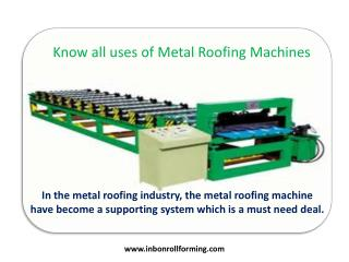 Know all uses of Metal Roofing Machines