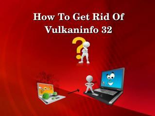 How To Get Rid Of Vulkaninfo 32?