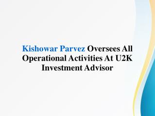 Kishowar Parvez Oversees All Operational Activities At U2K Investment Advisor