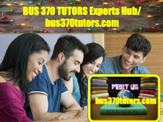 BUS 370 TUTORS Experts Hub/ bus370tutors.com