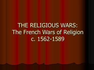 THE RELIGIOUS WARS: The French Wars of Religion c. 1562-1589