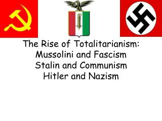 The Rise of Totalitarianism: Mussolini and Fascism Stalin and Communism Hitler and Nazism
