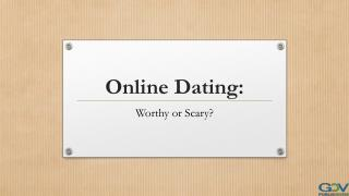 Online Dating: Worthy or Scary?