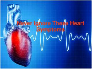 Never ignore these heart symptoms