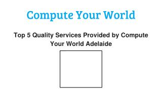Top 5 Valued Services Offered by Compute Your World Adelaide