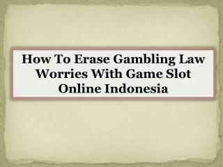 How To Erase Gambling Law Worries With Game Slot Online Indonesia