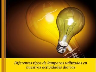 Diferentes tipos de lámparas utilizadas en nuestras actividades diarias