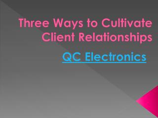 QC Electronics - Three Ways to Cultivate Client Relationships