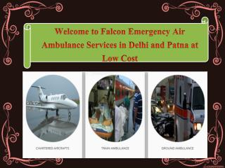 Now Best and Reliable Air ambulance Services in Delhi and Patna by Falcon Emergency