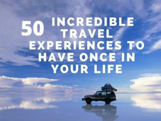 50 Incredible Travel Experiences To Have Once In Your Life