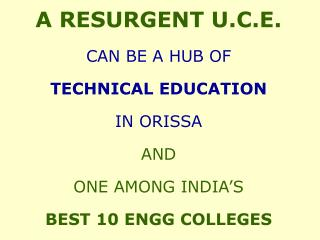 A RESURGENT U.C.E.  CAN BE A HUB OF  TECHNICAL EDUCATION  IN ORISSA AND  ONE AMONG INDIA S  BEST 10 ENGG COLLEGES